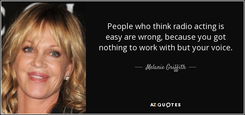 People who think radio acting is easy are wrong, because you got nothing to work with but your voice. - Melanie Griffith