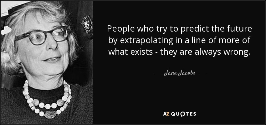 People who try to predict the future by extrapolating in a line of more of what exists - they are always wrong. - Jane Jacobs