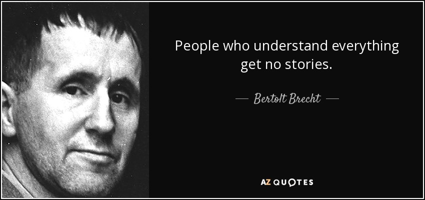 People who understand everything get no stories. - Bertolt Brecht
