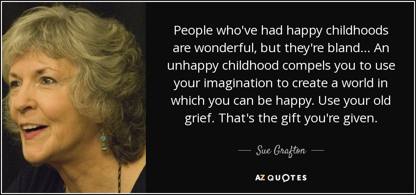 People who've had happy childhoods are wonderful, but they're bland... An unhappy childhood compels you to use your imagination to create a world in which you can be happy. Use your old grief. That's the gift you're given. - Sue Grafton