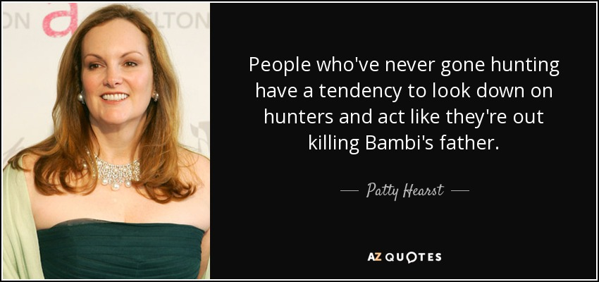 People who've never gone hunting have a tendency to look down on hunters and act like they're out killing Bambi's father. - Patty Hearst