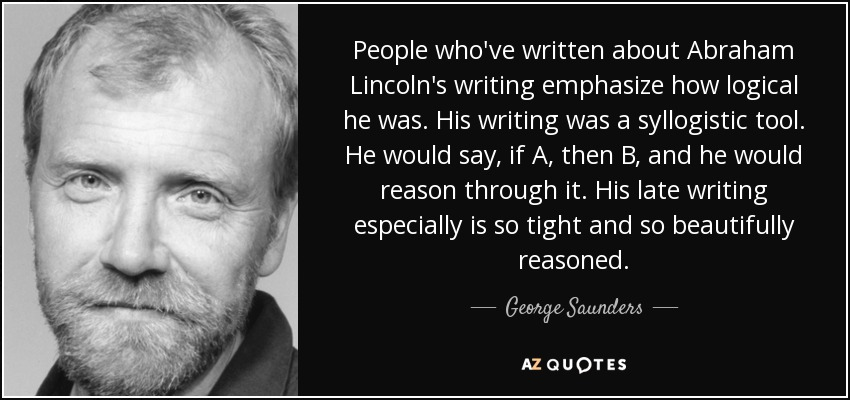 People who've written about Abraham Lincoln's writing emphasize how logical he was. His writing was a syllogistic tool. He would say, if A, then B, and he would reason through it. His late writing especially is so tight and so beautifully reasoned. - George Saunders