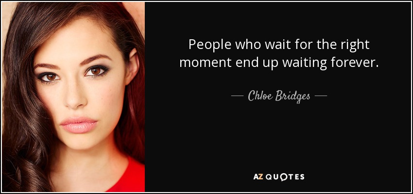 People who wait for the right moment end up waiting forever. - Chloe Bridges