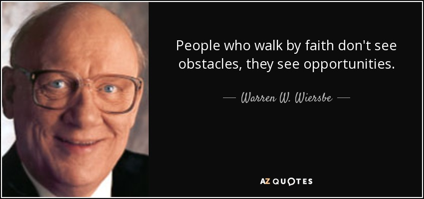 People who walk by faith don't see obstacles, they see opportunities. - Warren W. Wiersbe