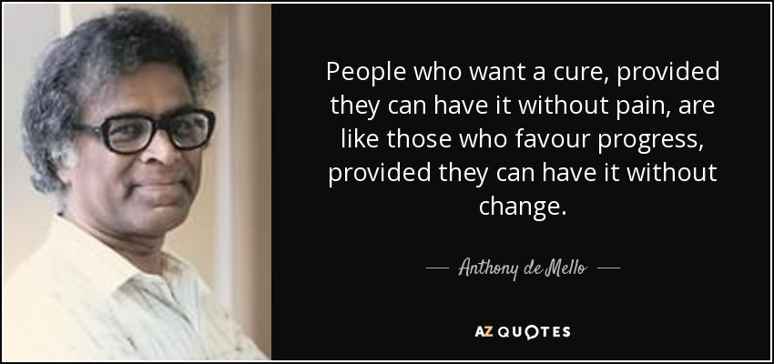 People who want a cure, provided they can have it without pain, are like those who favour progress, provided they can have it without change. - Anthony de Mello