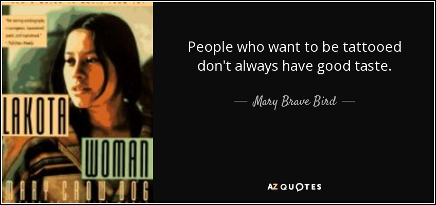People who want to be tattooed don't always have good taste. - Mary Brave Bird