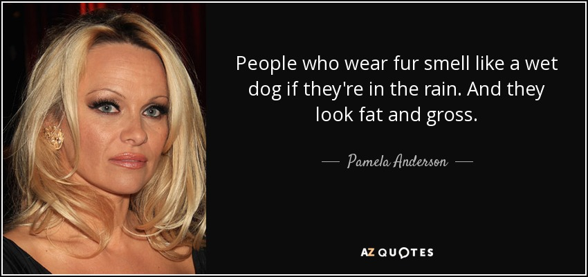 People who wear fur smell like a wet dog if they're in the rain. And they look fat and gross. - Pamela Anderson