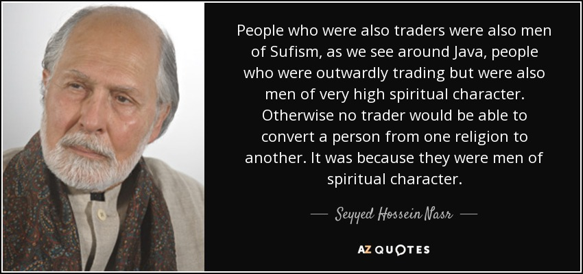 People who were also traders were also men of Sufism, as we see around Java, people who were outwardly trading but were also men of very high spiritual character. Otherwise no trader would be able to convert a person from one religion to another. It was because they were men of spiritual character. - Seyyed Hossein Nasr