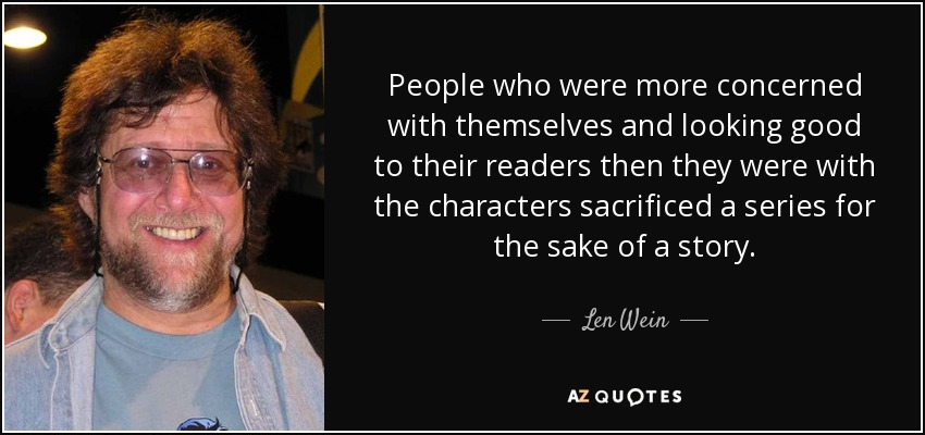 People who were more concerned with themselves and looking good to their readers then they were with the characters sacrificed a series for the sake of a story. - Len Wein