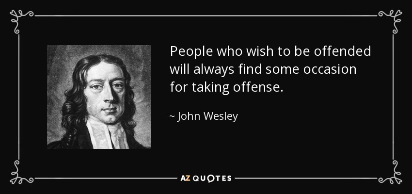 People who wish to be offended will always find some occasion for taking offense. - John Wesley