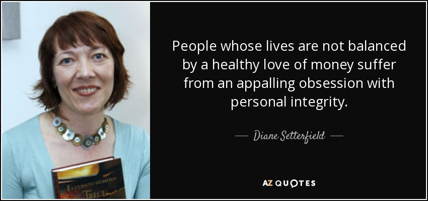 People whose lives are not balanced by a healthy love of money suffer from an appalling obsession with personal integrity. - Diane Setterfield