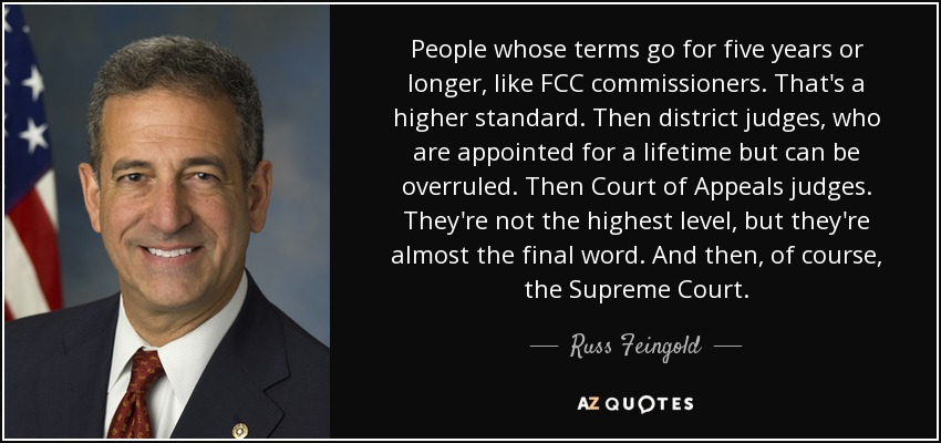 People whose terms go for five years or longer, like FCC commissioners. That's a higher standard. Then district judges, who are appointed for a lifetime but can be overruled. Then Court of Appeals judges. They're not the highest level, but they're almost the final word. And then, of course, the Supreme Court. - Russ Feingold