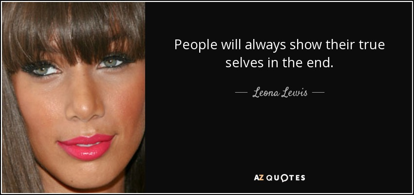 People will always show their true selves in the end. - Leona Lewis