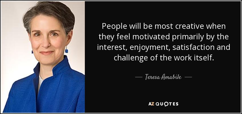 People will be most creative when they feel motivated primarily by the interest, enjoyment, satisfaction and challenge of the work itself. - Teresa Amabile