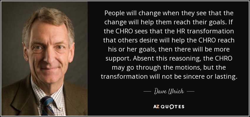 People will change when they see that the change will help them reach their goals. If the CHRO sees that the HR transformation that others desire will help the CHRO reach his or her goals, then there will be more support. Absent this reasoning, the CHRO may go through the motions, but the transformation will not be sincere or lasting. - Dave Ulrich