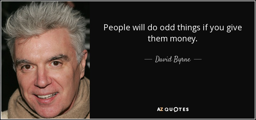 People will do odd things if you give them money. - David Byrne