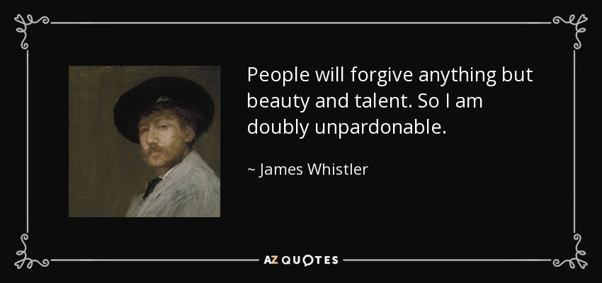 People will forgive anything but beauty and talent. So I am doubly unpardonable. - James Whistler