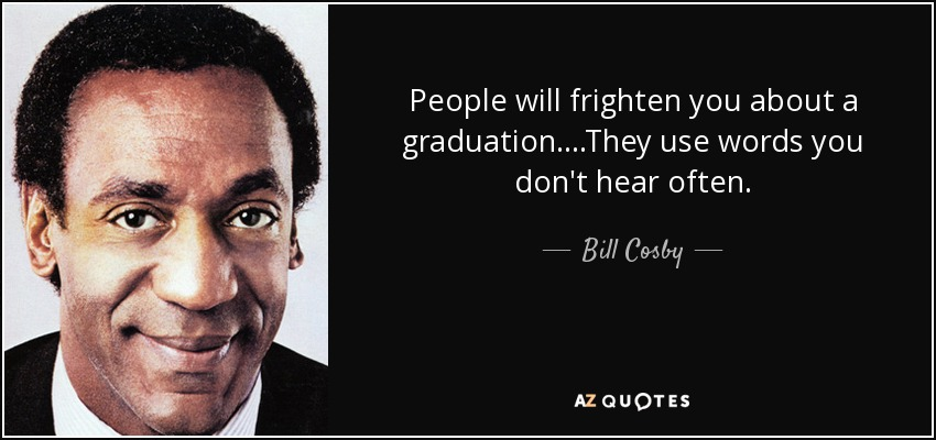 People will frighten you about a graduation....They use words you don't hear often. - Bill Cosby