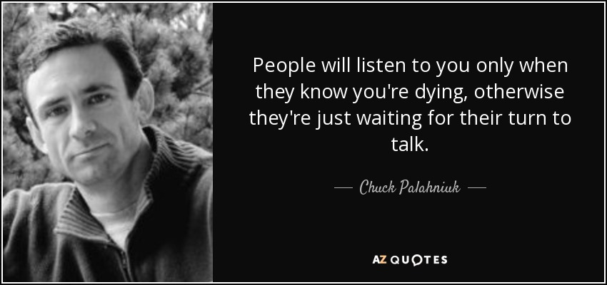 People will listen to you only when they know you're dying, otherwise they're just waiting for their turn to talk. - Chuck Palahniuk