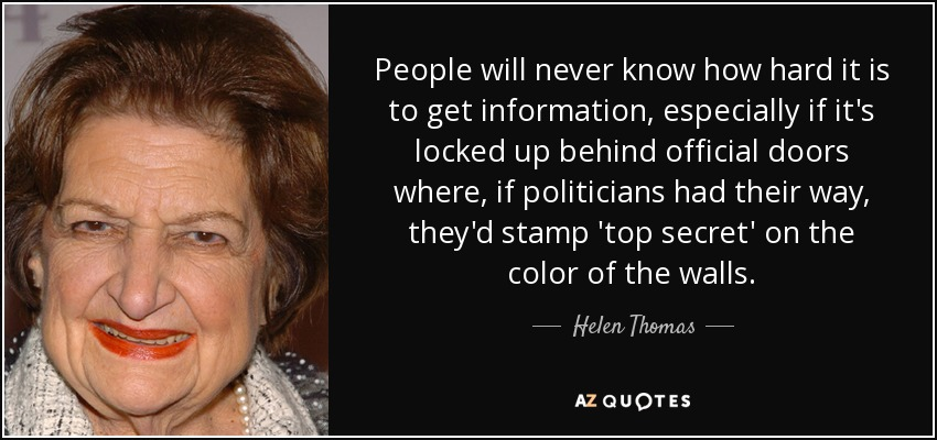People will never know how hard it is to get information, especially if it's locked up behind official doors where, if politicians had their way, they'd stamp 'top secret' on the color of the walls. - Helen Thomas
