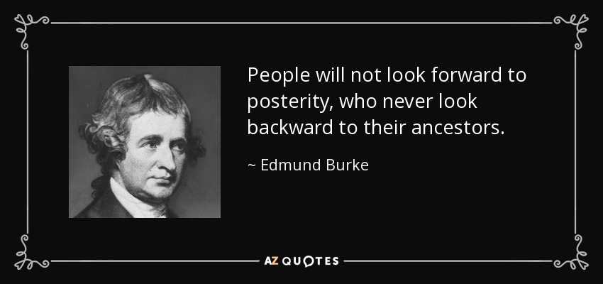 People will not look forward to posterity, who never look backward to their ancestors. - Edmund Burke