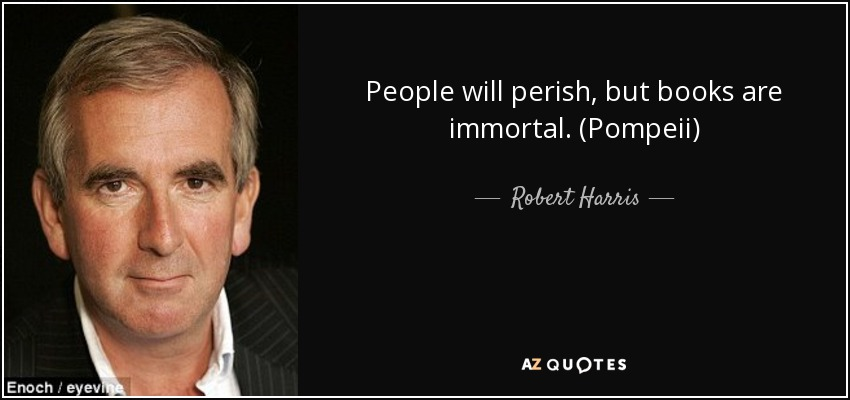 People will perish, but books are immortal. (Pompeii) - Robert Harris