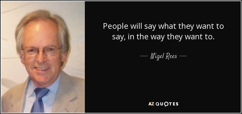 People will say what they want to say, in the way they want to. - Nigel Rees