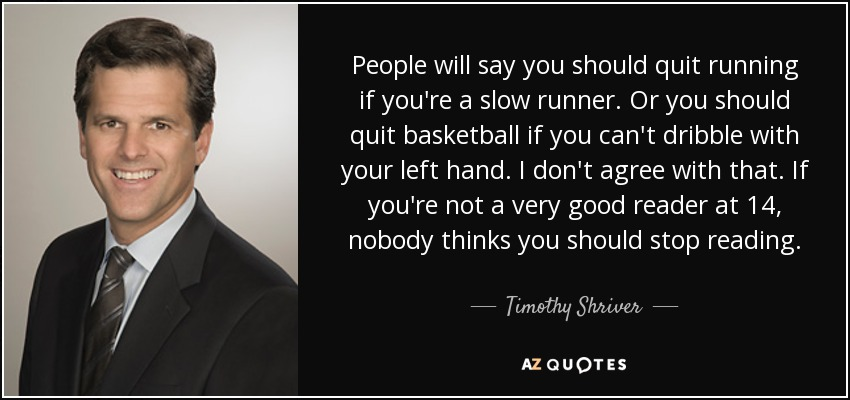 People will say you should quit running if you're a slow runner. Or you should quit basketball if you can't dribble with your left hand. I don't agree with that. If you're not a very good reader at 14, nobody thinks you should stop reading. - Timothy Shriver