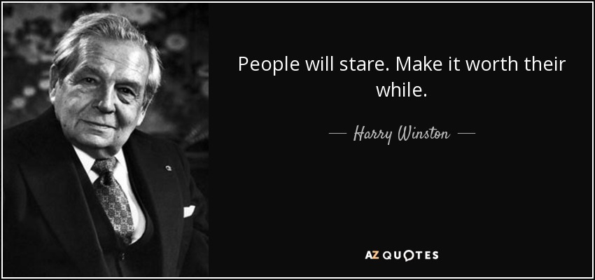 People will stare. Make it worth their while. - Harry Winston