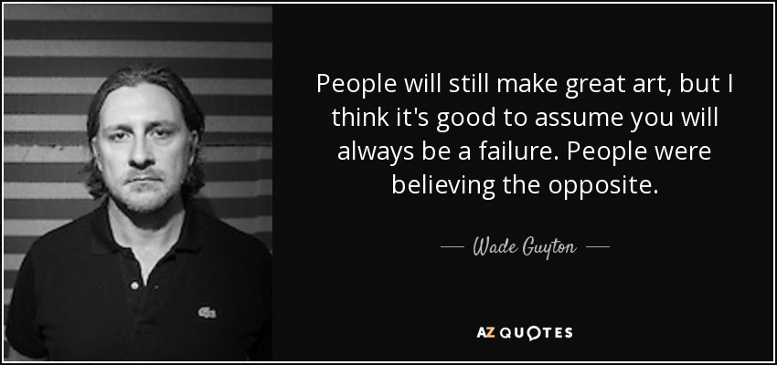 People will still make great art, but I think it's good to assume you will always be a failure. People were believing the opposite. - Wade Guyton