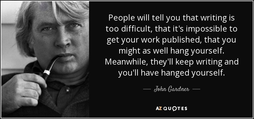 People will tell you that writing is too difficult, that it's impossible to get your work published, that you might as well hang yourself. Meanwhile, they'll keep writing and you'll have hanged yourself. - John Gardner