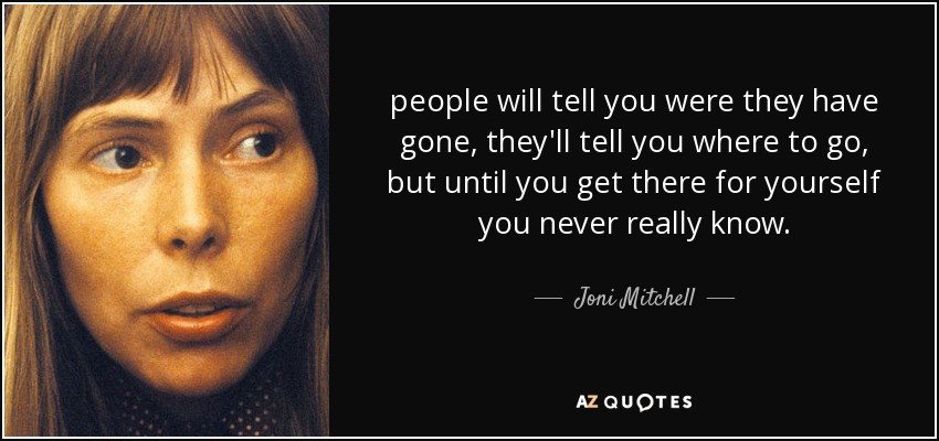 people will tell you were they have gone, they'll tell you where to go, but until you get there for yourself you never really know. - Joni Mitchell