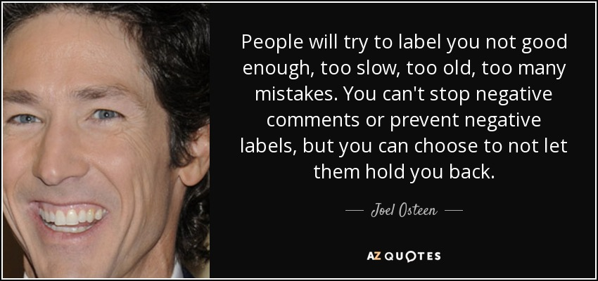 People will try to label you not good enough, too slow, too old, too many mistakes. You can't stop negative comments or prevent negative labels, but you can choose to not let them hold you back. - Joel Osteen