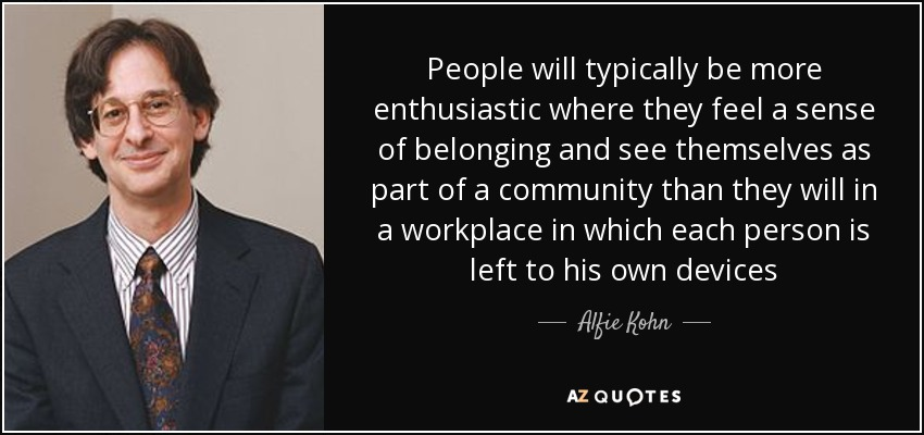 People will typically be more enthusiastic where they feel a sense of belonging and see themselves as part of a community than they will in a workplace in which each person is left to his own devices - Alfie Kohn