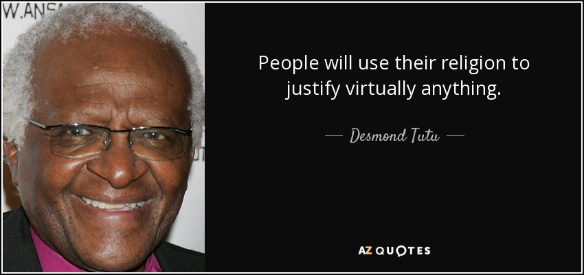 People will use their religion to justify virtually anything. - Desmond Tutu