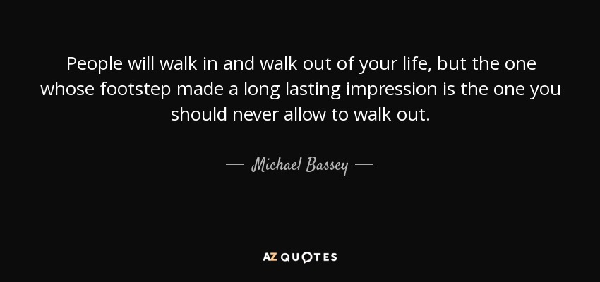 People will walk in and walk out of your life, but the one whose footstep made a long lasting impression is the one you should never allow to walk out. - Michael Bassey