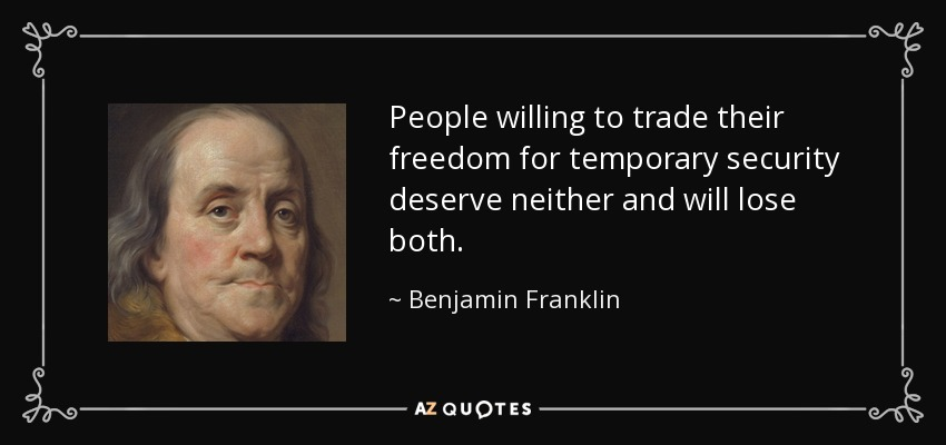 People willing to trade their freedom for temporary security deserve neither and will lose both. - Benjamin Franklin