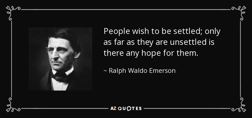 People wish to be settled; only as far as they are unsettled is there any hope for them. - Ralph Waldo Emerson