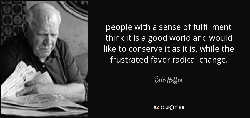 people with a sense of fulfillment think it is a good world and would like to conserve it as it is, while the frustrated favor radical change. - Eric Hoffer