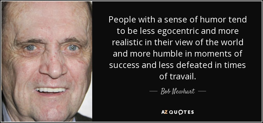People with a sense of humor tend to be less egocentric and more realistic in their view of the world and more humble in moments of success and less defeated in times of travail. - Bob Newhart