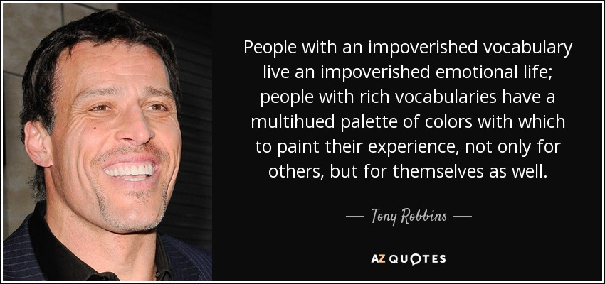People with an impoverished vocabulary live an impoverished emotional life; people with rich vocabularies have a multihued palette of colors with which to paint their experience, not only for others, but for themselves as well. - Tony Robbins