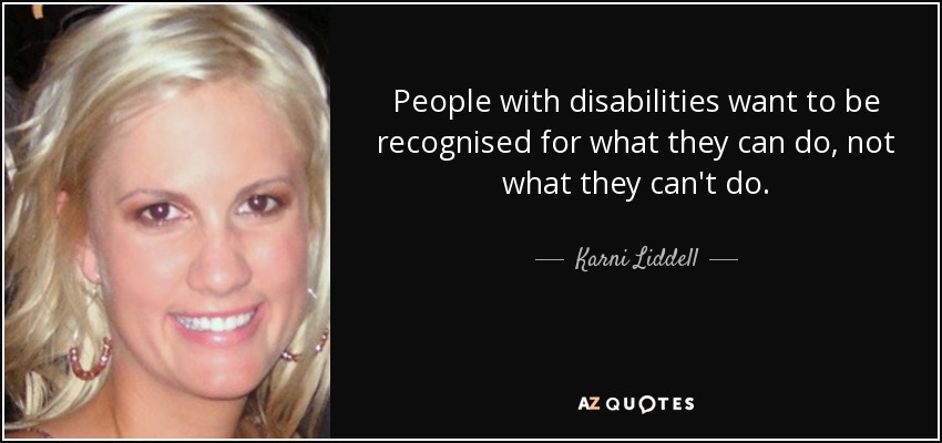People with disabilities want to be recognised for what they can do, not what they can't do. - Karni Liddell