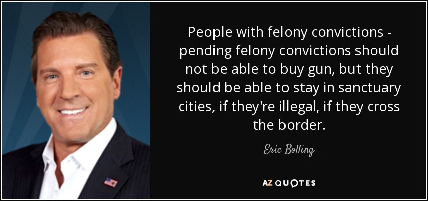 People with felony convictions - pending felony convictions should not be able to buy gun, but they should be able to stay in sanctuary cities, if they're illegal, if they cross the border. - Eric Bolling