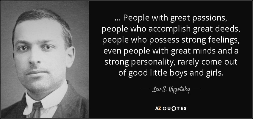 ... People with great passions, people who accomplish great deeds, people who possess strong feelings, even people with great minds and a strong personality, rarely come out of good little boys and girls. - Lev S. Vygotsky