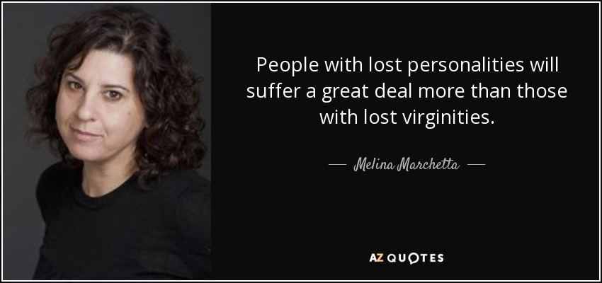People with lost personalities will suffer a great deal more than those with lost virginities. - Melina Marchetta