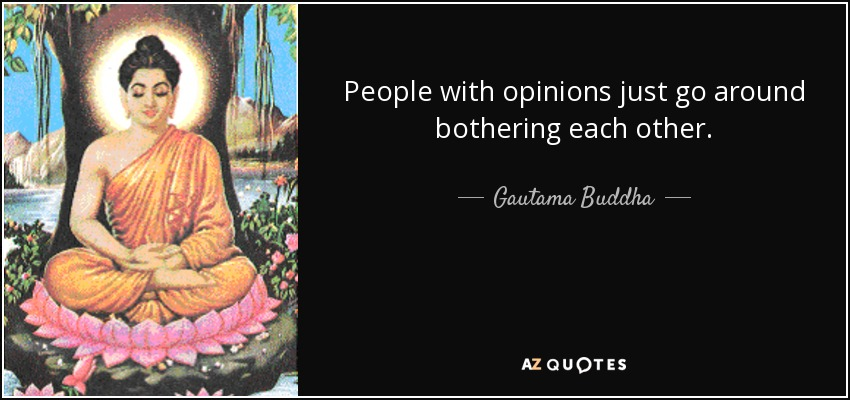 People with opinions just go around bothering each other. - Gautama Buddha