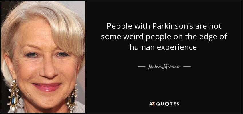 People with Parkinson's are not some weird people on the edge of human experience. - Helen Mirren