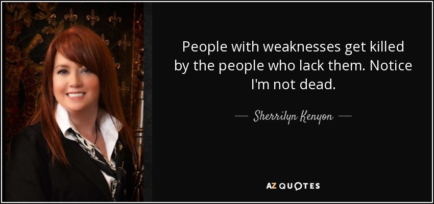 People with weaknesses get killed by the people who lack them. Notice I'm not dead. - Sherrilyn Kenyon