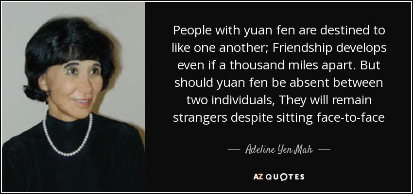 People with yuan fen are destined to like one another; Friendship develops even if a thousand miles apart. But should yuan fen be absent between two individuals, They will remain strangers despite sitting face-to-face - Adeline Yen Mah