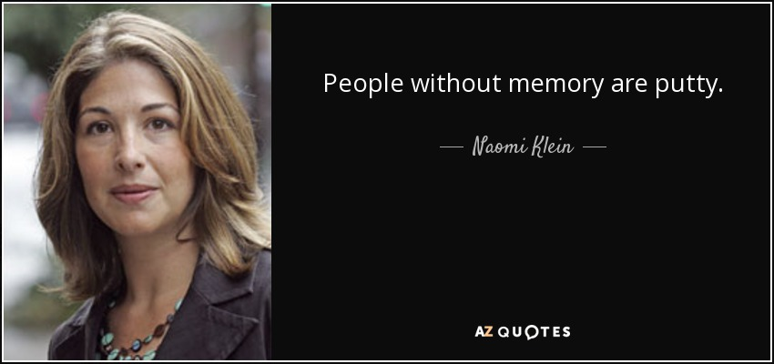 People without memory are putty. - Naomi Klein